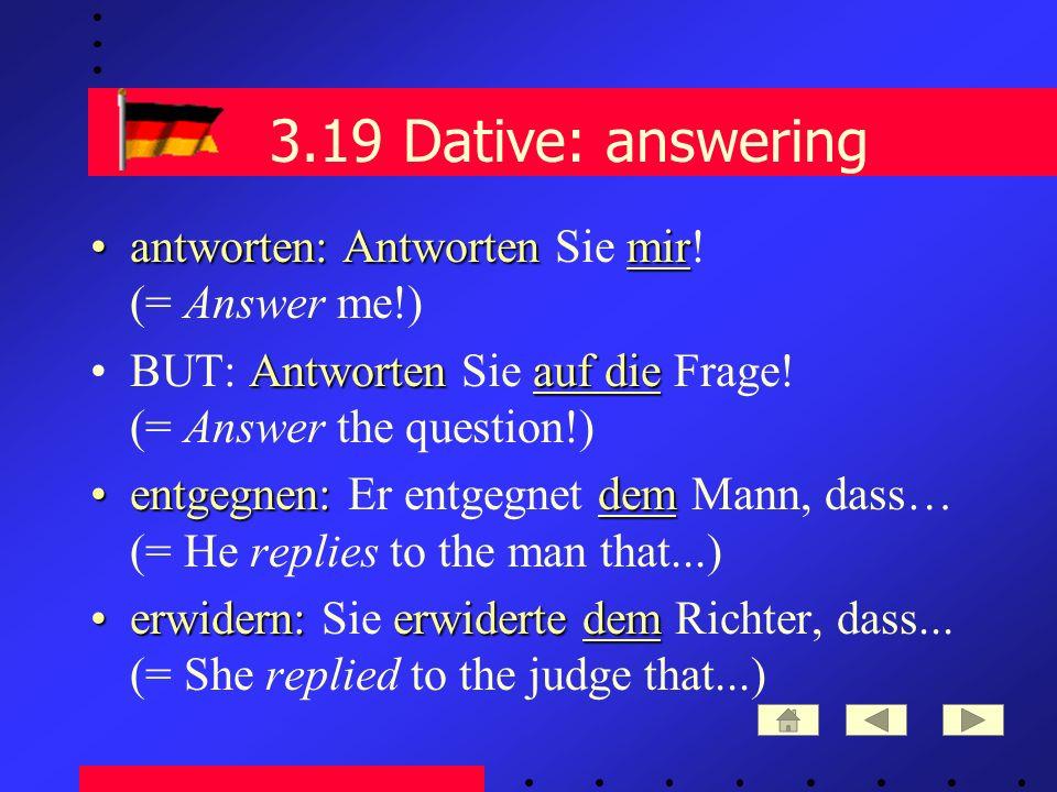 3.19 Dative: answering antworten: Antwortenmirantworten: Antworten Sie mir.
