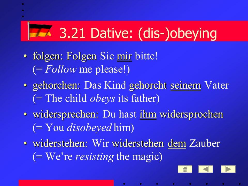 3.21 Dative: (dis-)obeying folgen: Folgen mirfolgen: Folgen Sie mir bitte.