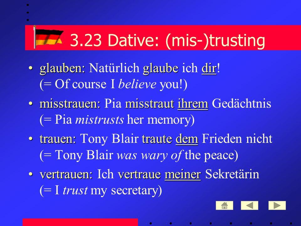 3.23 Dative: (mis-)trusting glauben: glaube dirglauben: Natürlich glaube ich dir.
