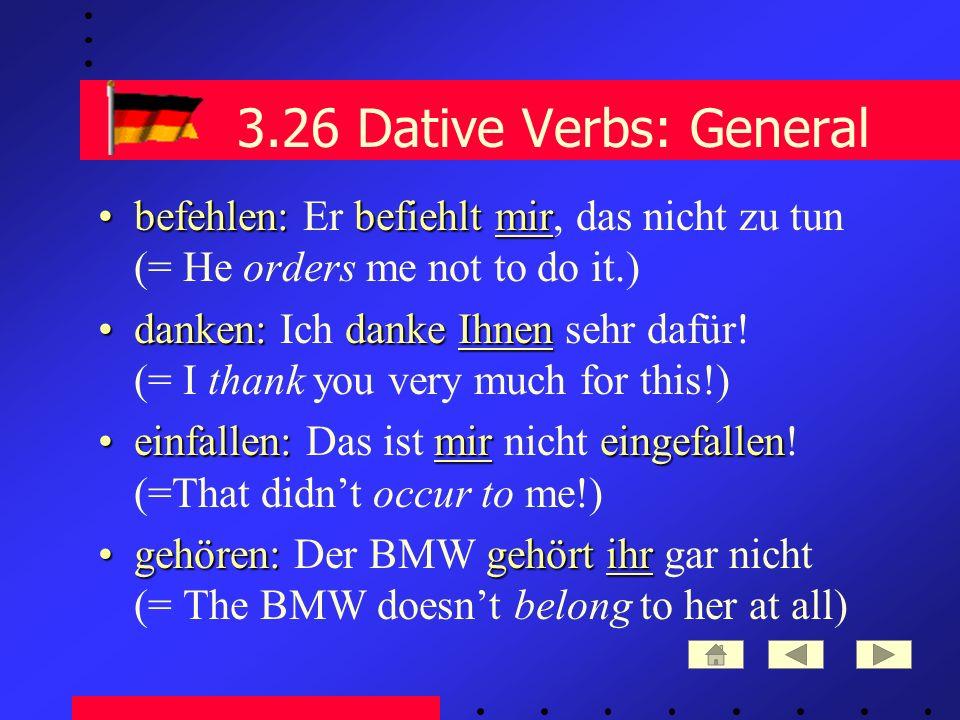 3.26 Dative Verbs: General befehlen: befiehltmirbefehlen: Er befiehlt mir, das nicht zu tun (= He orders me not to do it.) danken: dankeIhnendanken: Ich danke Ihnen sehr dafür.