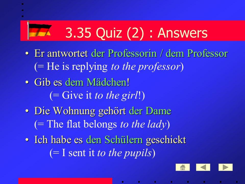 3.35 Quiz (2) : Answers Er antwortetder Professorin / dem ProfessorEr antwortet der Professorin / dem Professor (= He is replying to the professor) Gib es dem Mädchen!Gib es dem Mädchen.