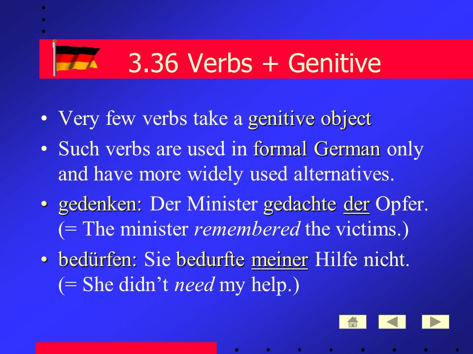 3.36 Verbs + Genitive genitive objectVery few verbs take a genitive object formal GermanSuch verbs are used in formal German only and have more widely used alternatives.