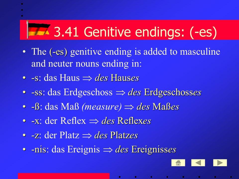 3.41 Genitive endings: (-es) (-es)The (-es) genitive ending is added to masculine and neuter nouns ending in: -sdes Hauses-s: das Haus des Hauses -ssdes Erdgeschosses-ss: das Erdgeschoss des Erdgeschosses -ßdes Maßes-ß: das Maß (measure) des Maßes -xdes Reflexes-x: der Reflex des Reflexes -zdes Platzes-z: der Platz des Platzes -nisdes Ereignisses-nis: das Ereignis des Ereignisses