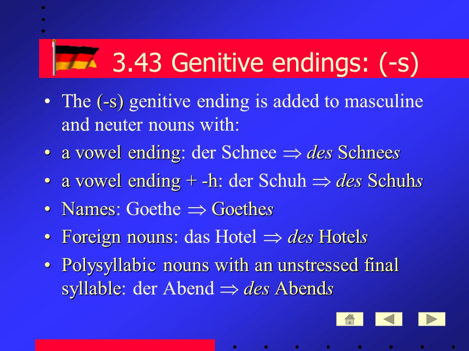 3.43 Genitive endings: (-s) (-s)The (-s) genitive ending is added to masculine and neuter nouns with: a vowel endingdes Schneesa vowel ending: der Schnee des Schnees a vowel ending + -hdes Schuhsa vowel ending + -h: der Schuh des Schuhs NamesGoethesNames: Goethe Goethes Foreign nounsdes HotelsForeign nouns: das Hotel des Hotels Polysyllabic nouns with an unstressed final syllabledes AbendsPolysyllabic nouns with an unstressed final syllable: der Abend des Abends