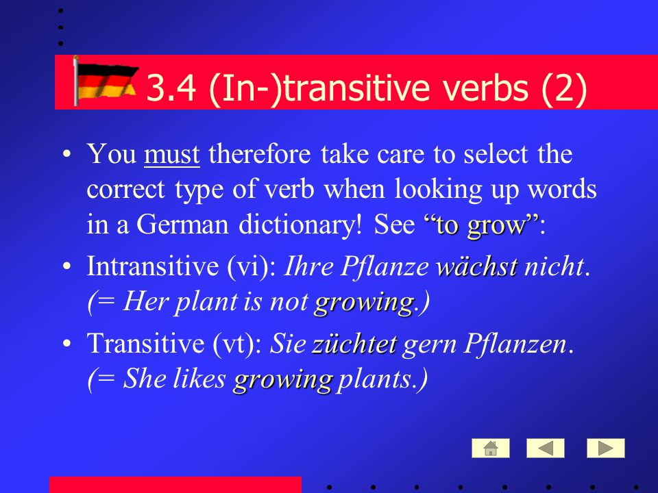 3.4 (In-)transitive verbs (2) to growYou must therefore take care to select the correct type of verb when looking up words in a German dictionary.
