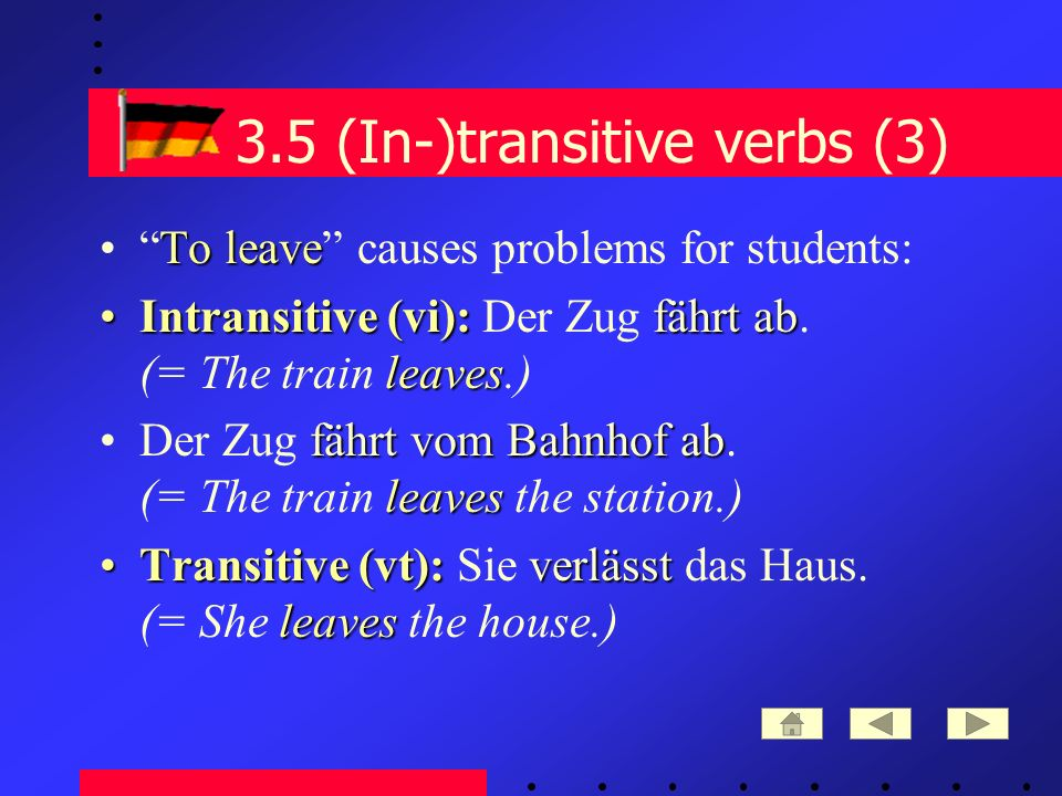 3.5 (In-)transitive verbs (3) To leaveTo leave causes problems for students: Intransitive (vi):fährt ab leavesIntransitive (vi): Der Zug fährt ab.