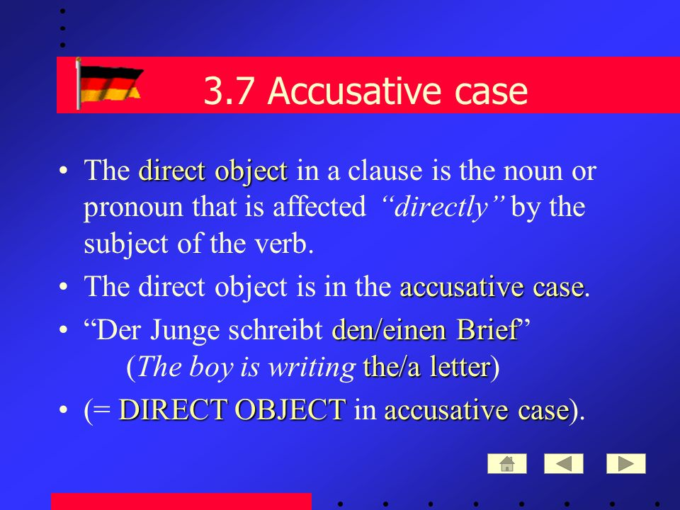 3.7 Accusative case direct objectThe direct object in a clause is the noun or pronoun that is affected directly by the subject of the verb.