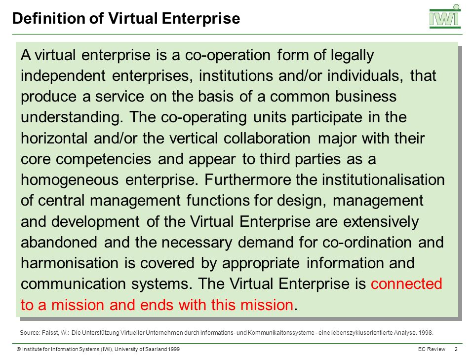 © Institute for Information Systems (IWi), University of Saarland 1999 2 EC Review Definition of Virtual Enterprise A virtual enterprise is a co-operation form of legally independent enterprises, institutions and/or individuals, that produce a service on the basis of a common business understanding.