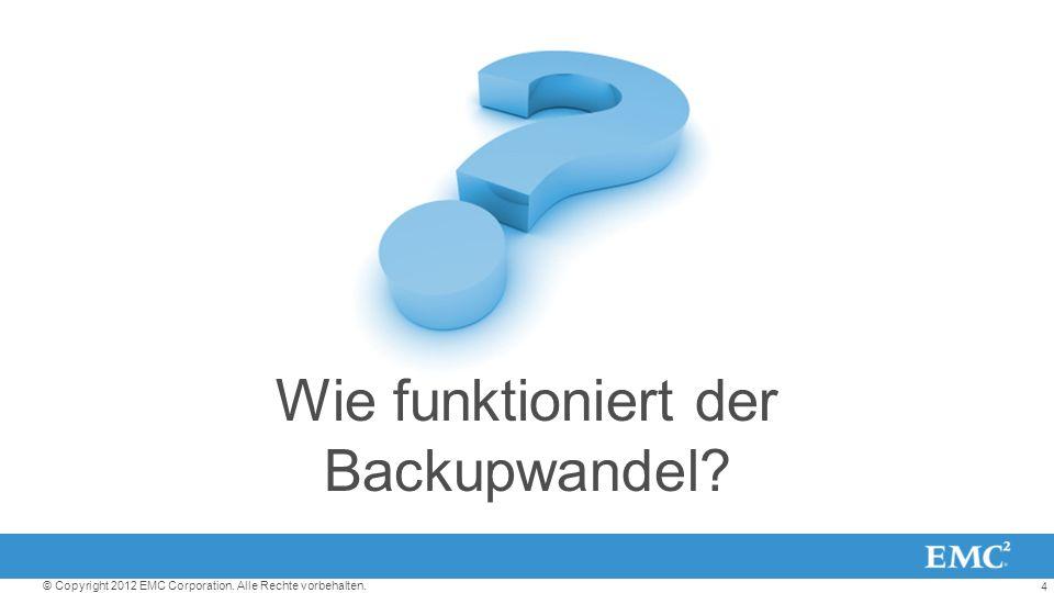 4 © Copyright 2012 EMC Corporation. Alle Rechte vorbehalten. Wie funktioniert der Backupwandel?