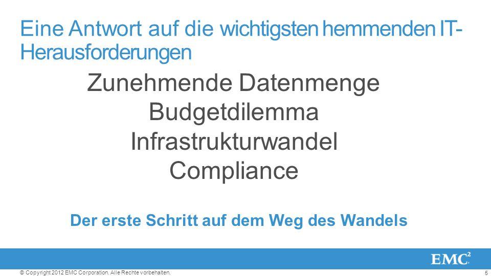 5 © Copyright 2012 EMC Corporation. Alle Rechte vorbehalten. Der erste Schritt auf dem Weg des Wandels Zunehmende Datenmenge Budgetdilemma Infrastrukt