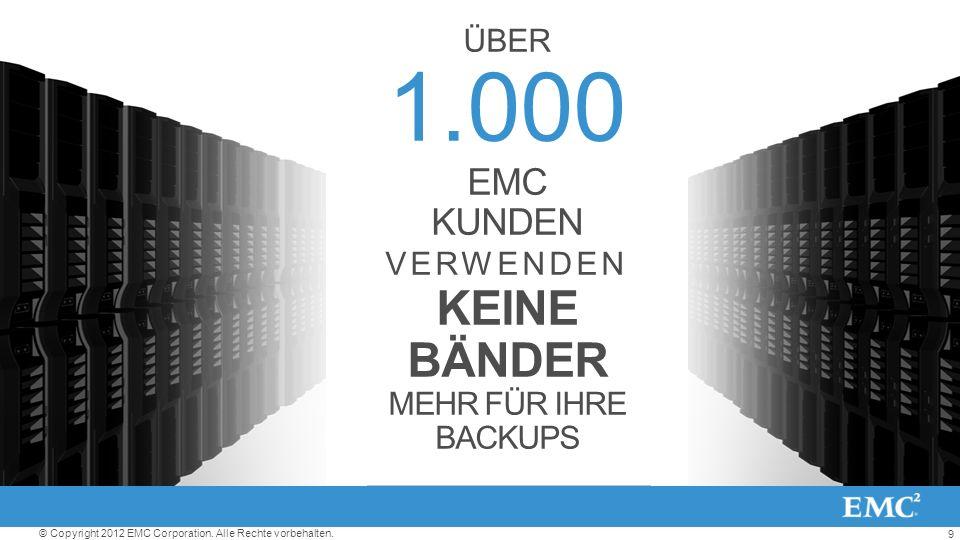 9 © Copyright 2012 EMC Corporation. Alle Rechte vorbehalten. ÜBER 1.000 EMC KUNDEN VERWENDEN KEINE BÄNDER MEHR FÜR IHRE BACKUPS