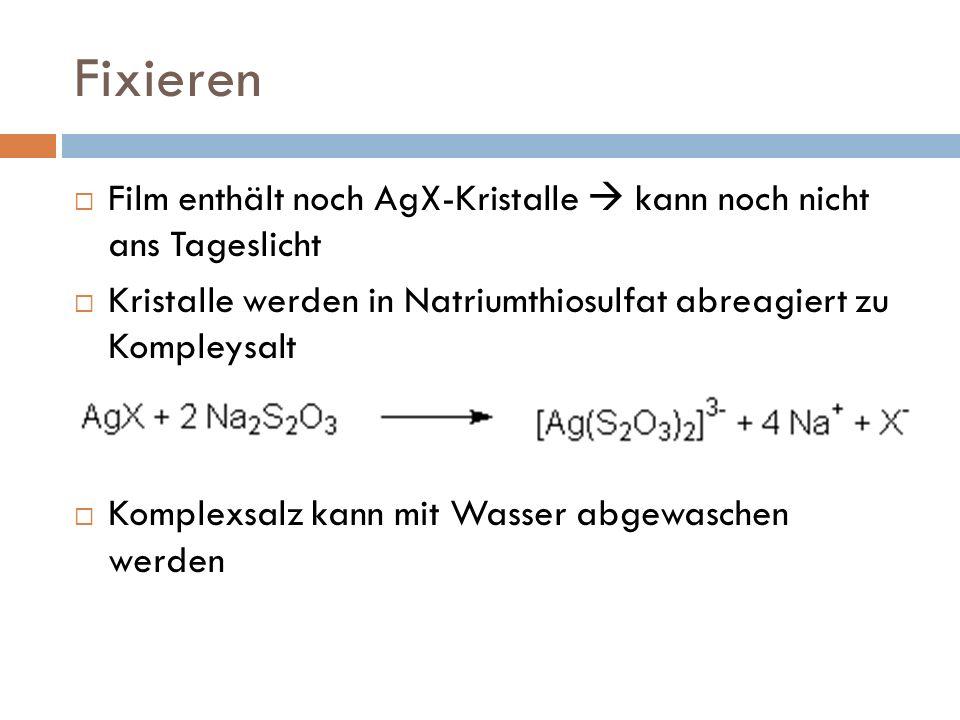 Fixieren Film enthält noch AgX-Kristalle kann noch nicht ans Tageslicht Kristalle werden in Natriumthiosulfat abreagiert zu Kompleysalt Komplexsalz kann mit Wasser abgewaschen werden