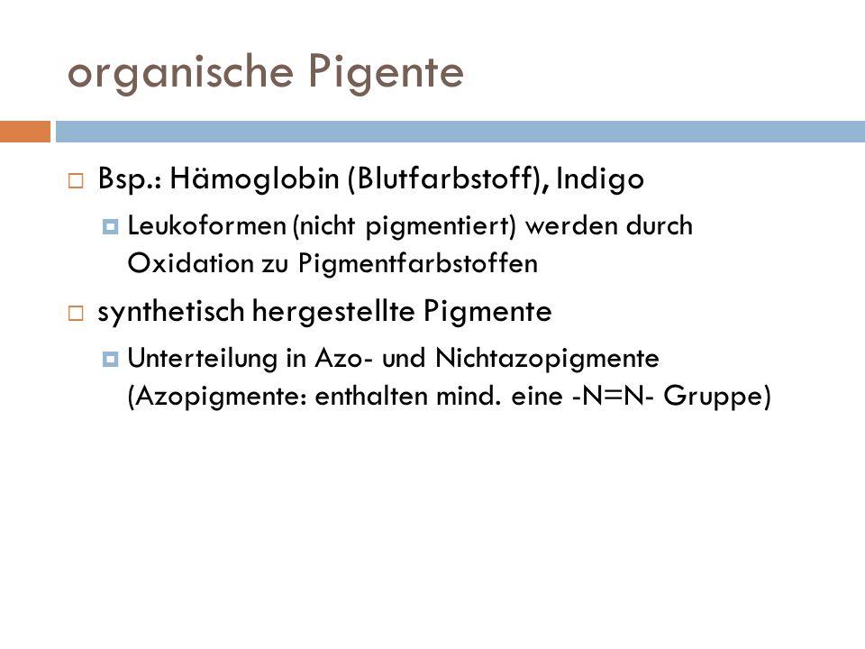 organische Pigente Bsp.: Hämoglobin (Blutfarbstoff), Indigo Leukoformen (nicht pigmentiert) werden durch Oxidation zu Pigmentfarbstoffen synthetisch hergestellte Pigmente Unterteilung in Azo- und Nichtazopigmente (Azopigmente: enthalten mind.