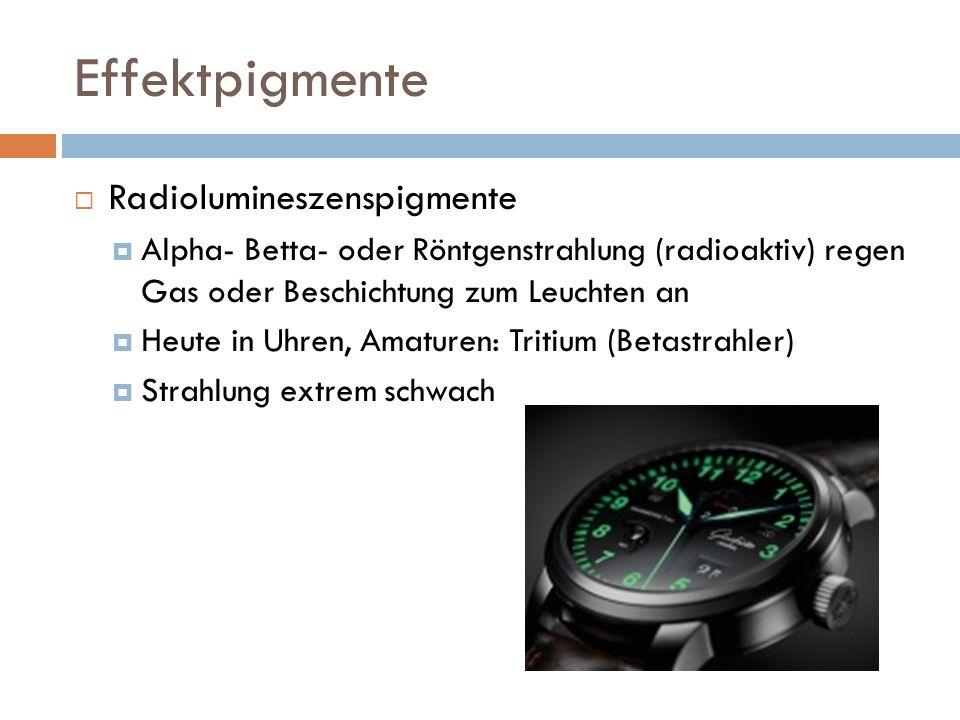 Effektpigmente Radiolumineszenspigmente Alpha- Betta- oder Röntgenstrahlung (radioaktiv) regen Gas oder Beschichtung zum Leuchten an Heute in Uhren, Amaturen: Tritium (Betastrahler) Strahlung extrem schwach