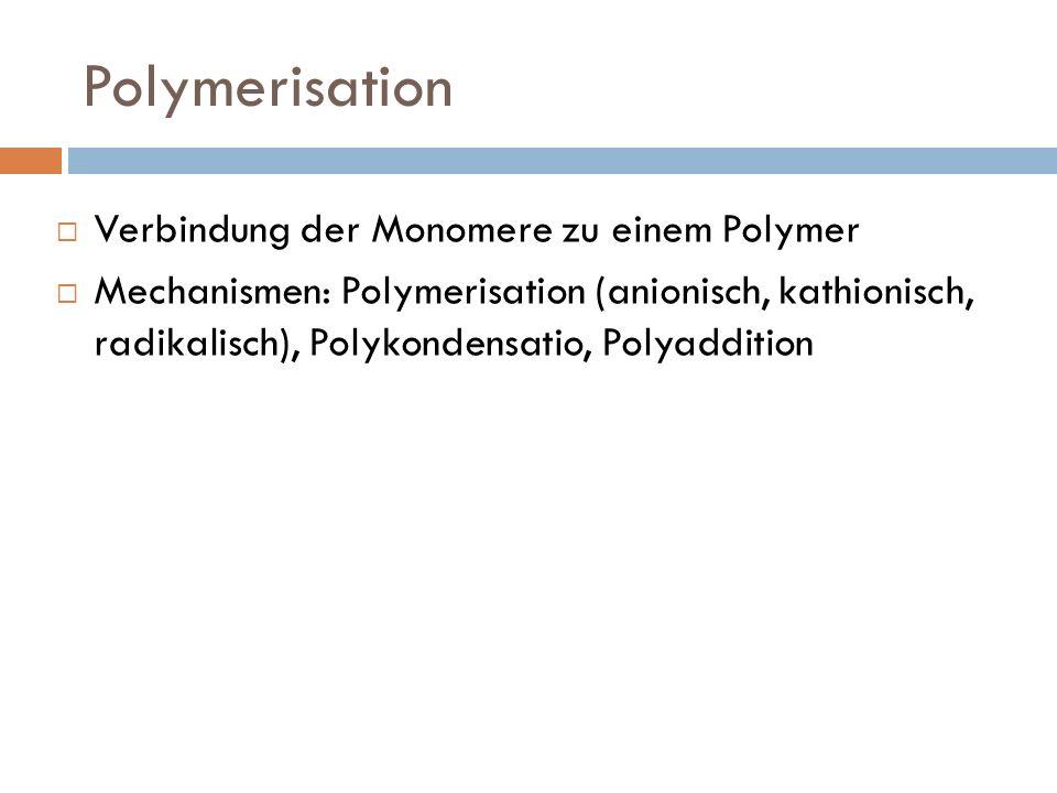 Polymerisation Verbindung der Monomere zu einem Polymer Mechanismen: Polymerisation (anionisch, kathionisch, radikalisch), Polykondensatio, Polyadditi