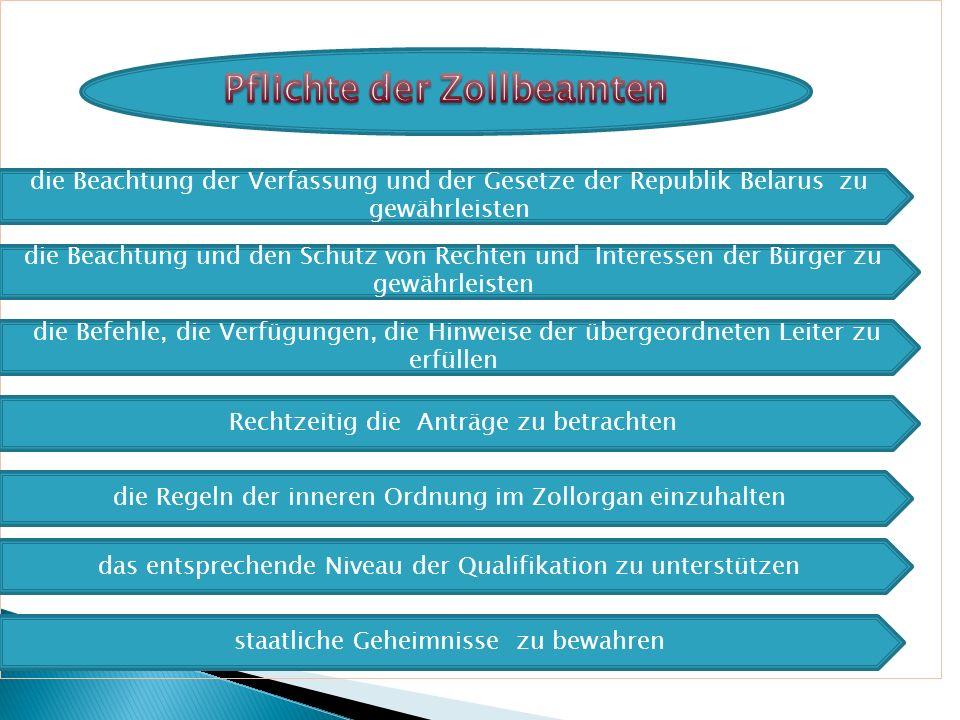 die Beachtung der Verfassung und der Gesetze der Republik Belarus zu gewährleisten die Beachtung und den Schutz von Rechten und Interessen der Bürger zu gewährleisten Rechtzeitig die Anträge zu betrachten die Regeln der inneren Ordnung im Zollorgan einzuhalten die Befehle, die Verfügungen, die Hinweise der übergeordneten Leiter zu erfüllen das entsprechende Niveau der Qualifikation zu unterstützen staatliche Geheimnisse zu bewahren