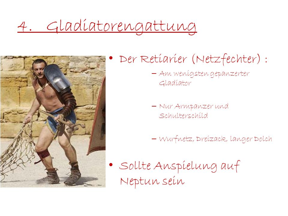 4.Gladiatorengattung Der Retiarier (Netzfechter) : – Am wenigsten gepanzerter Gladiator – Nur Armpanzer und Schulterschild – Wurfnetz, Dreizack, lange