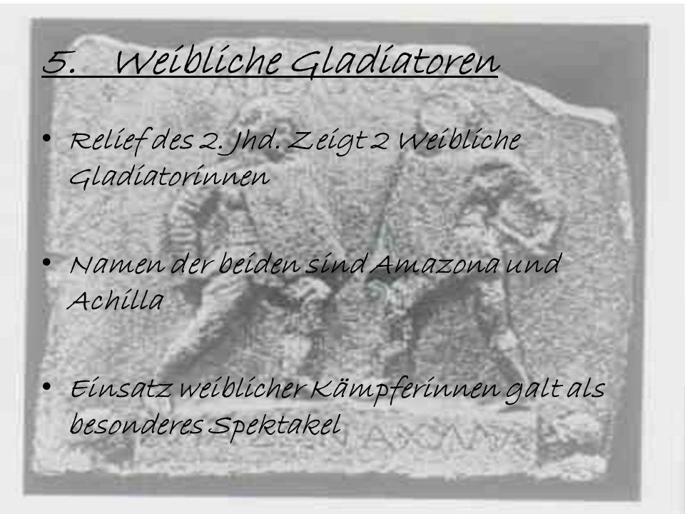 5.Weibliche Gladiatoren Relief des 2. Jhd. Zeigt 2 Weibliche Gladiatorinnen Namen der beiden sind Amazona und Achilla Einsatz weiblicher Kämpferinnen