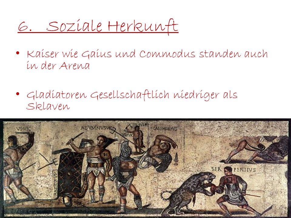 6.Soziale Herkunft Kaiser wie Gaius und Commodus standen auch in der Arena Gladiatoren Gesellschaftlich niedriger als Sklaven