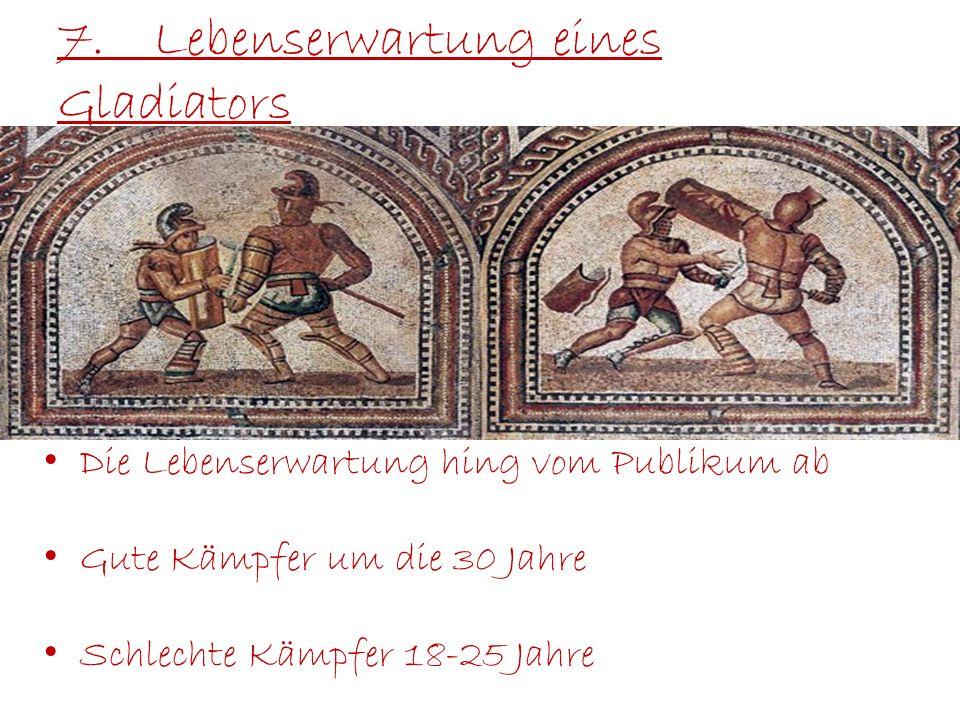 7.Lebenserwartung eines Gladiators Die Lebenserwartung hing vom Publikum ab Gute Kämpfer um die 30 Jahre Schlechte Kämpfer 18-25 Jahre