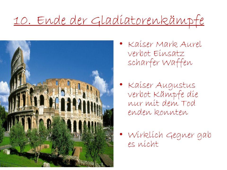 10.Ende der Gladiatorenkämpfe Kaiser Mark Aurel verbot Einsatz scharfer Waffen Kaiser Augustus verbot Kämpfe die nur mit dem Tod enden konnten Wirklic