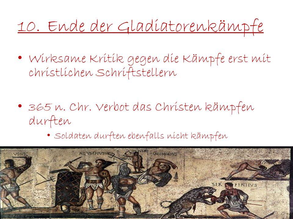 10.Ende der Gladiatorenkämpfe Wirksame Kritik gegen die Kämpfe erst mit christlichen Schriftstellern 365 n. Chr. Verbot das Christen kämpfen durften S