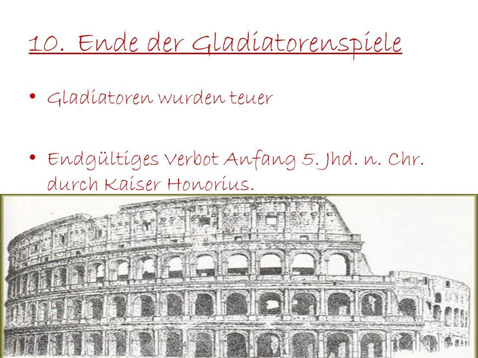 10.Ende der Gladiatorenspiele Gladiatoren wurden teuer Endgültiges Verbot Anfang 5. Jhd. n. Chr. durch Kaiser Honorius.