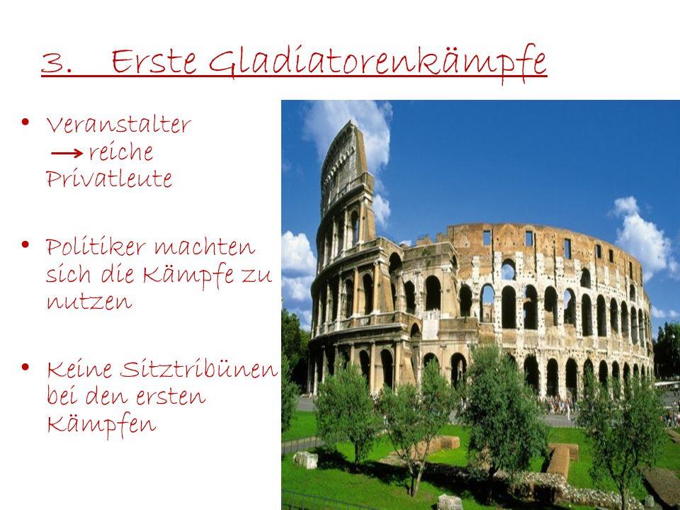3.Erste Gladiatorenkämpfe Veranstalter reiche Privatleute Politiker machten sich die Kämpfe zu nutzen Keine Sitztribünen bei den ersten Kämpfen