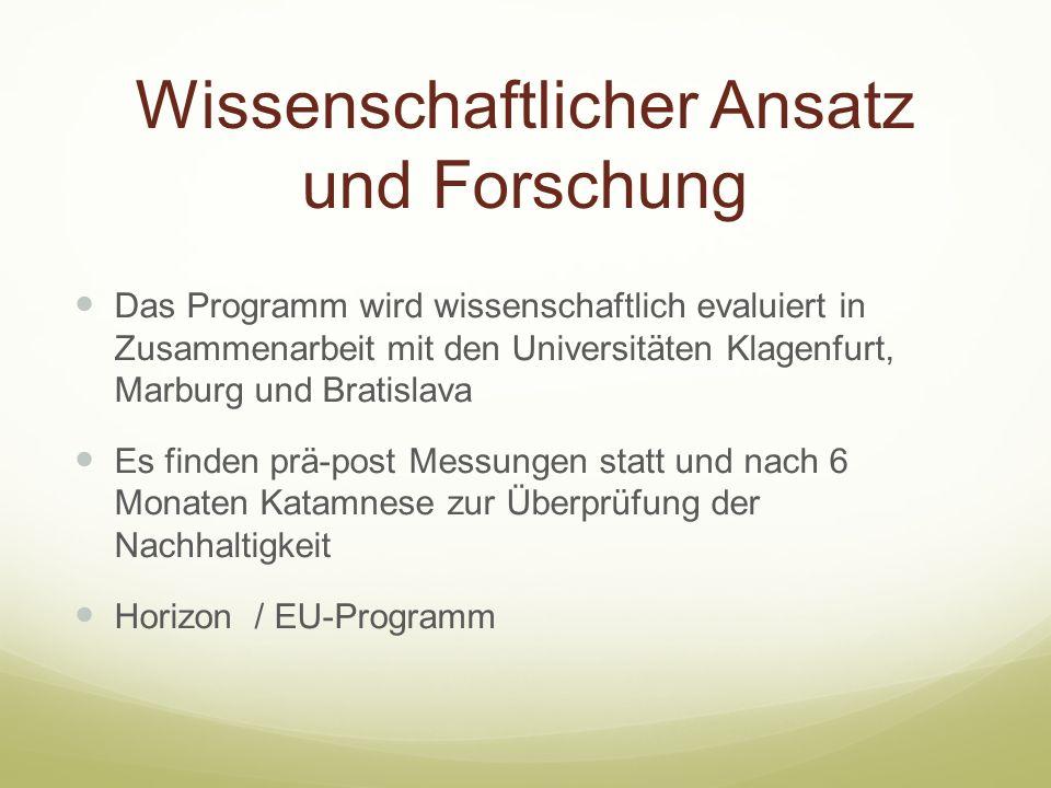 Wissenschaftlicher Ansatz und Forschung Das Programm wird wissenschaftlich evaluiert in Zusammenarbeit mit den Universitäten Klagenfurt, Marburg und Bratislava Es finden prä-post Messungen statt und nach 6 Monaten Katamnese zur Überprüfung der Nachhaltigkeit Horizon / EU-Programm