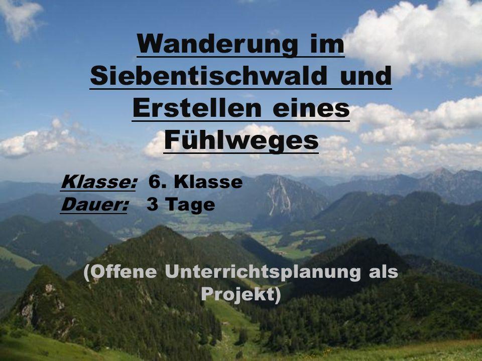 Wanderung im Siebentischwald und Erstellen eines Fühlweges Klasse: 6. Klasse Dauer: 3 Tage (Offene Unterrichtsplanung als Projekt)