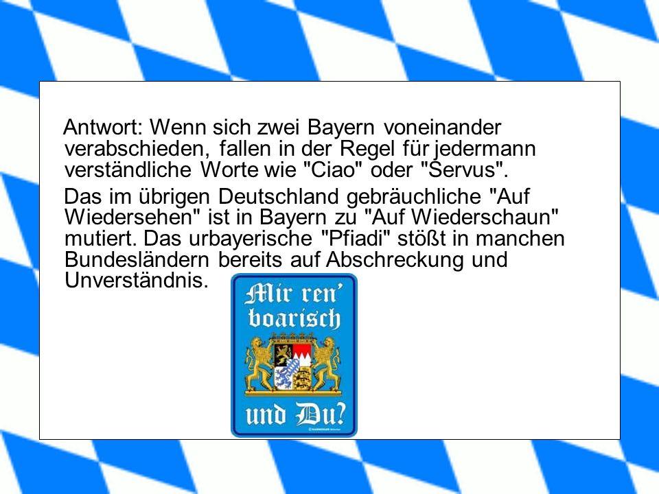 Antwort: Wenn sich zwei Bayern voneinander verabschieden, fallen in der Regel für jedermann verständliche Worte wie Ciao oder Servus .