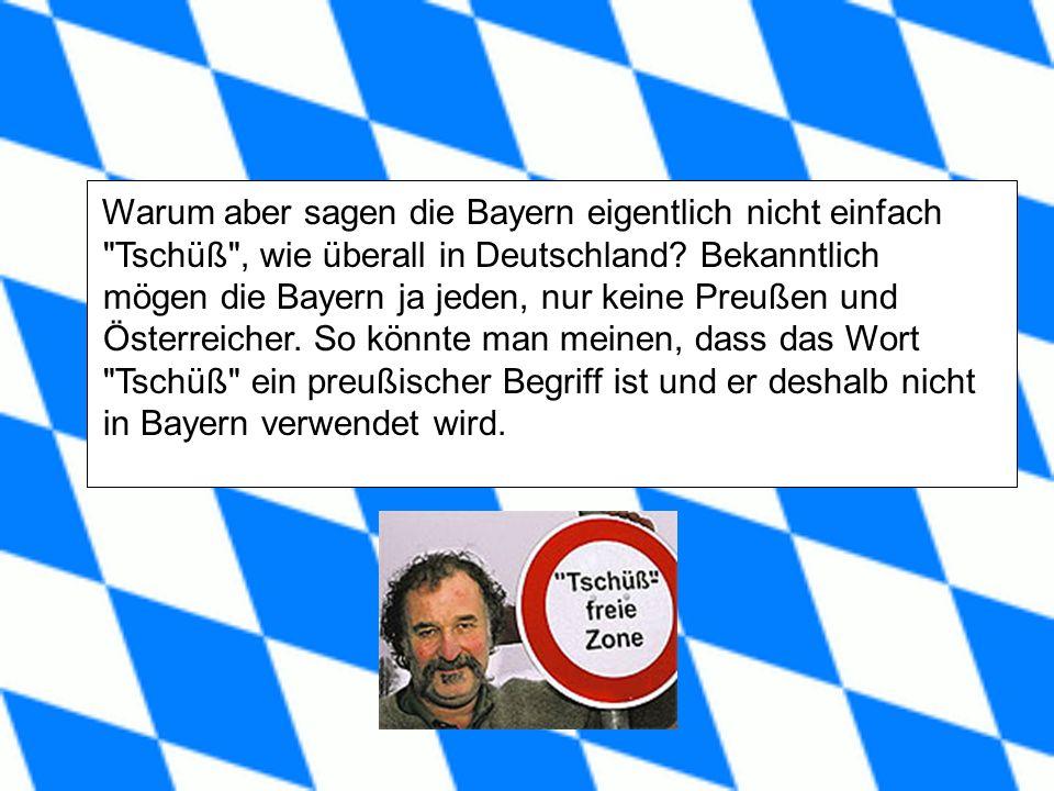 Warum aber sagen die Bayern eigentlich nicht einfach Tschüß , wie überall in Deutschland.