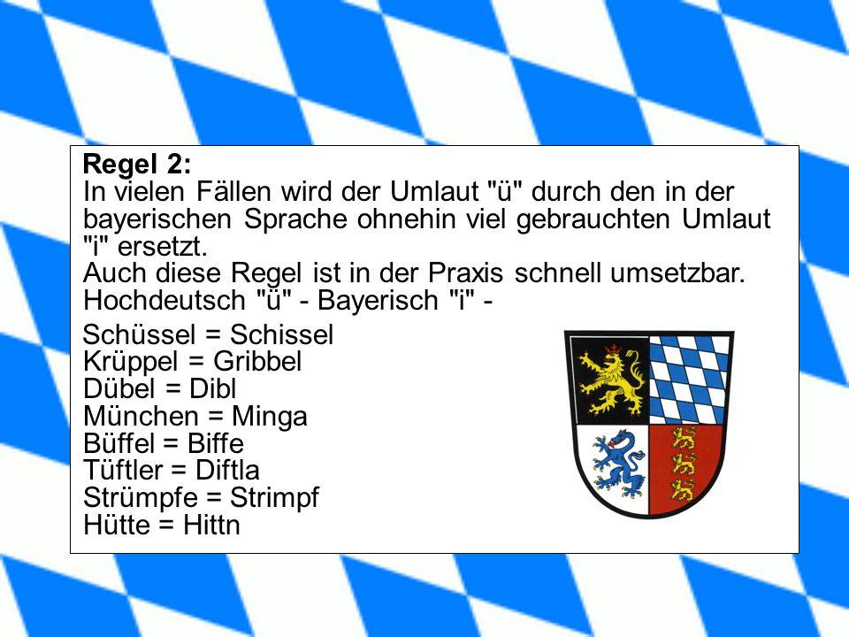 Regel 2: In vielen Fällen wird der Umlaut ü durch den in der bayerischen Sprache ohnehin viel gebrauchten Umlaut i ersetzt.
