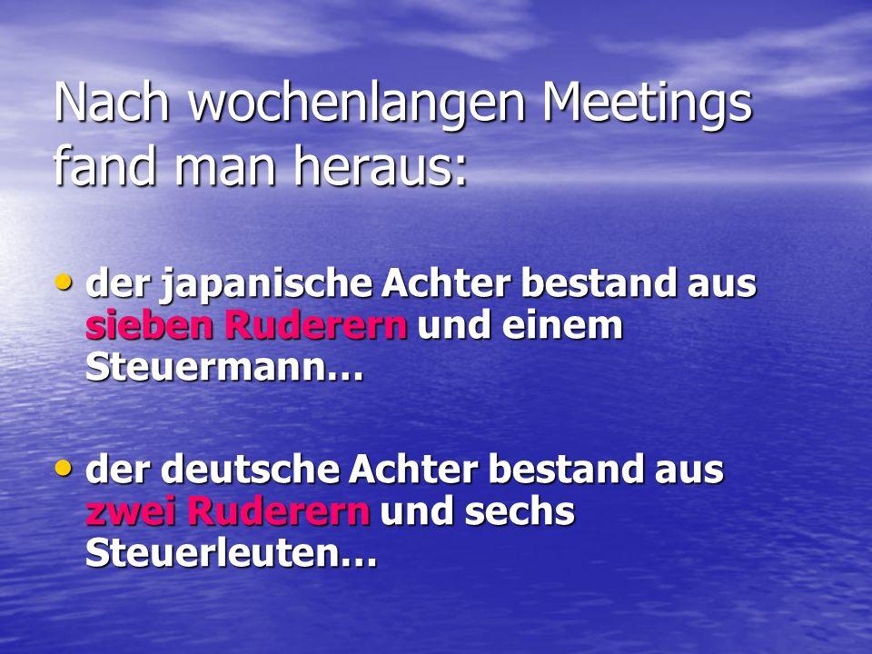 Nach wochenlangen Meetings fand man heraus: der japanische Achter bestand aus sieben Ruderern und einem Steuermann… der japanische Achter bestand aus