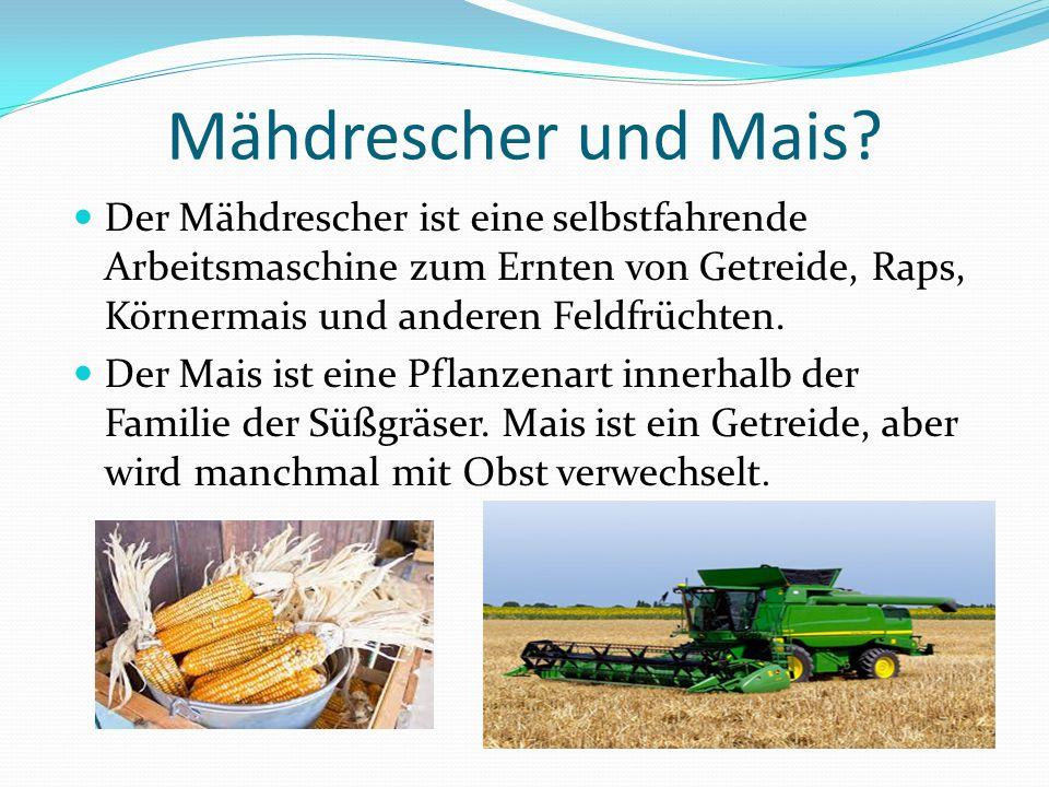 Mähdrescher und Mais? Der Mähdrescher ist eine selbstfahrende Arbeitsmaschine zum Ernten von Getreide, Raps, Körnermais und anderen Feldfrüchten. Der