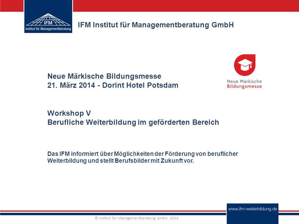 © Institut für Managementberatung GmbH, 2014 IFM Institut für Managementberatung GmbH Das IFM informiert über Möglichkeiten der Förderung von beruflicher Weiterbildung und stellt Berufsbilder mit Zukunft vor.