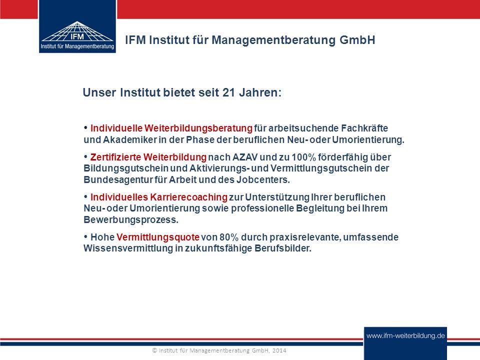 © Institut für Managementberatung GmbH, 2014 IFM Institut für Managementberatung GmbH Individuelle Weiterbildungsberatung für arbeitsuchende Fachkräfte und Akademiker in der Phase der beruflichen Neu- oder Umorientierung.