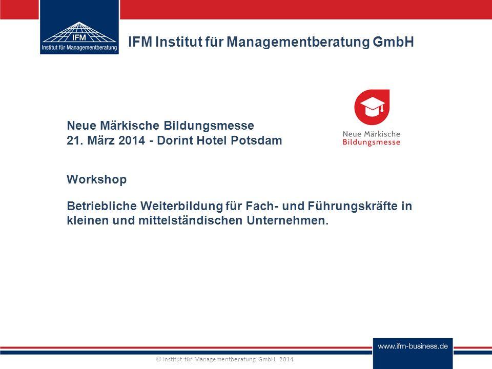 © Institut für Managementberatung GmbH, 2014 IFM Institut für Managementberatung GmbH Neue Märkische Bildungsmesse 21.