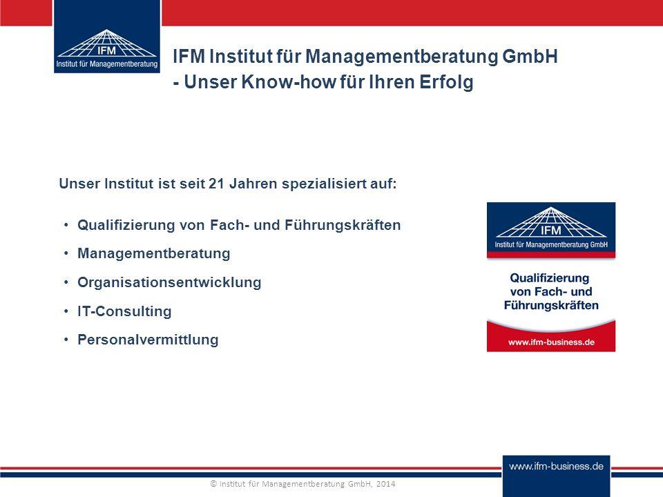 © Institut für Managementberatung GmbH, 2014 IFM Institut für Managementberatung GmbH - Unser Know-how für Ihren Erfolg Qualifizierung von Fach- und Führungskräften Managementberatung Organisationsentwicklung IT-Consulting Personalvermittlung Unser Institut ist seit 21 Jahren spezialisiert auf: