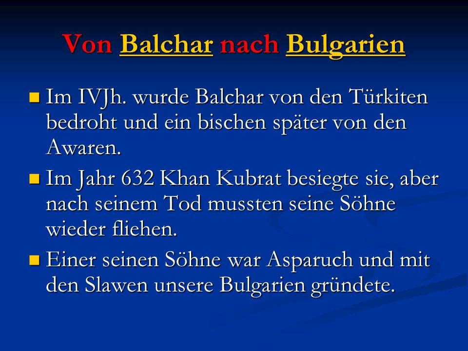 Von Balchar nach Bulgarien Im IVJh. wurde Balchar von den Türkiten bedroht und ein bischen später von den Awaren. Im IVJh. wurde Balchar von den Türki