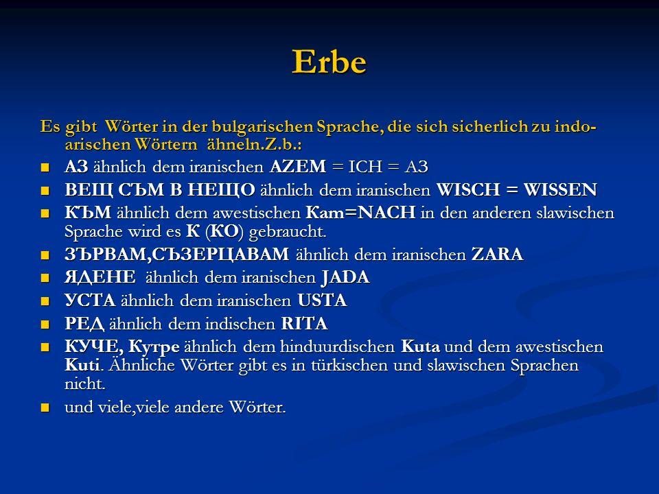 Erbe Es gibt Wörter in der bulgarischen Sprache, die sich sicherlich zu indo- arischen Wörtern ähneln.Z.b.: АЗ ähnlich dem iranischen AZEM = ICH = AЗ