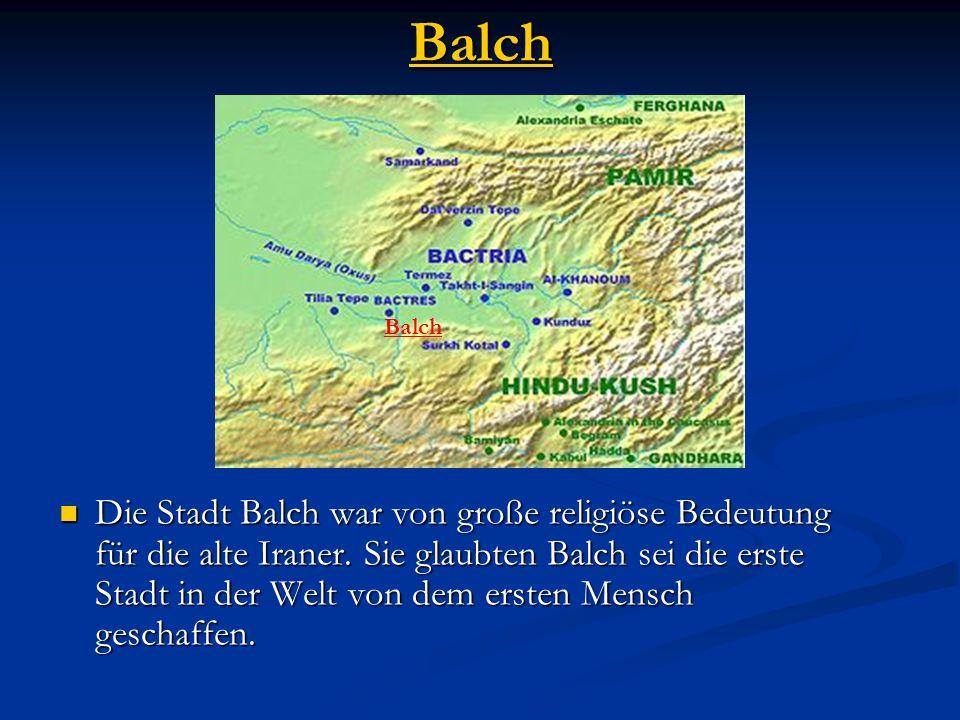 Balch Die Stadt Balch war von große religiöse Bedeutung für die alte Iraner. Sie glaubten Balch sei die erste Stadt in der Welt von dem ersten Mensch