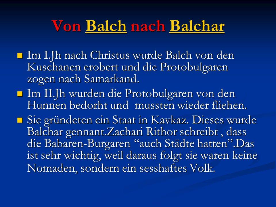 Von Balch nach Balchar Im I.Jh nach Christus wurde Balch von den Kuschanen erobert und die Protobulgaren zogen nach Samarkand. Im I.Jh nach Christus w