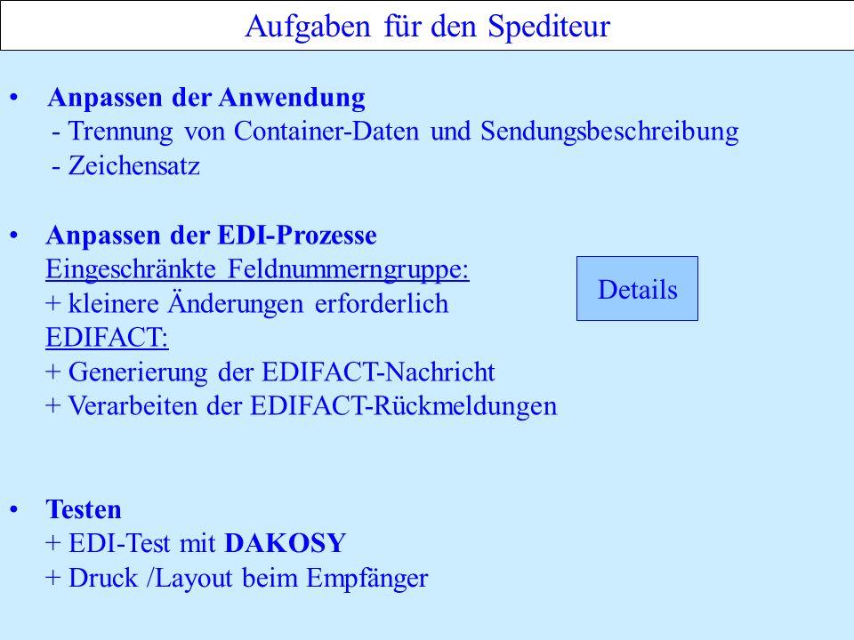 Aufgaben für den Spediteur Anpassen der Anwendung - Trennung von Container-Daten und Sendungsbeschreibung - Zeichensatz Anpassen der EDI-Prozesse Eingeschränkte Feldnummerngruppe: + kleinere Änderungen erforderlich EDIFACT: + Generierung der EDIFACT-Nachricht + Verarbeiten der EDIFACT-Rückmeldungen Testen + EDI-Test mit DAKOSY + Druck /Layout beim Empfänger Details