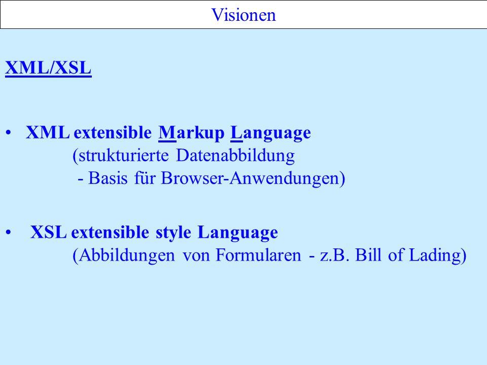 XML/XSL Visionen XML extensible Markup Language (strukturierte Datenabbildung - Basis für Browser-Anwendungen) XSL extensible style Language (Abbildungen von Formularen - z.B.