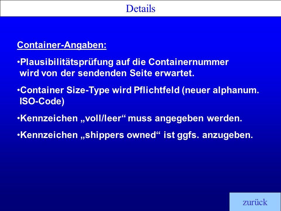 Details zurück Container-Angaben: Plausibilitätsprüfung auf die Containernummer wird von der sendenden Seite erwartet. Container Size-Type wird Pflich