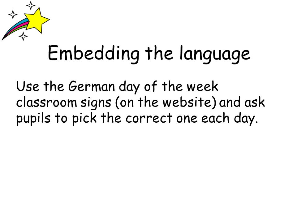 Embedding the language Use the German day of the week classroom signs (on the website) and ask pupils to pick the correct one each day.