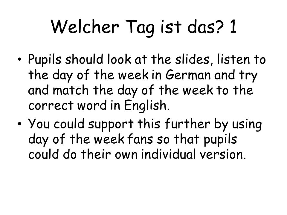 Welcher Tag ist das? 1 Pupils should look at the slides, listen to the day of the week in German and try and match the day of the week to the correct