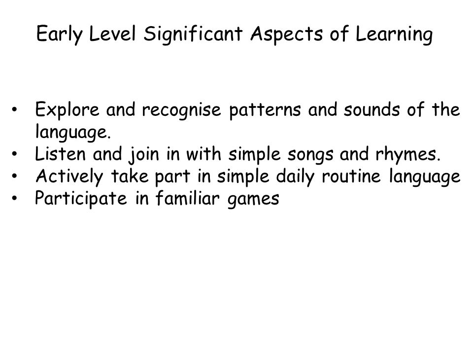 Early Level Significant Aspects of Learning Explore and recognise patterns and sounds of the language. Listen and join in with simple songs and rhymes