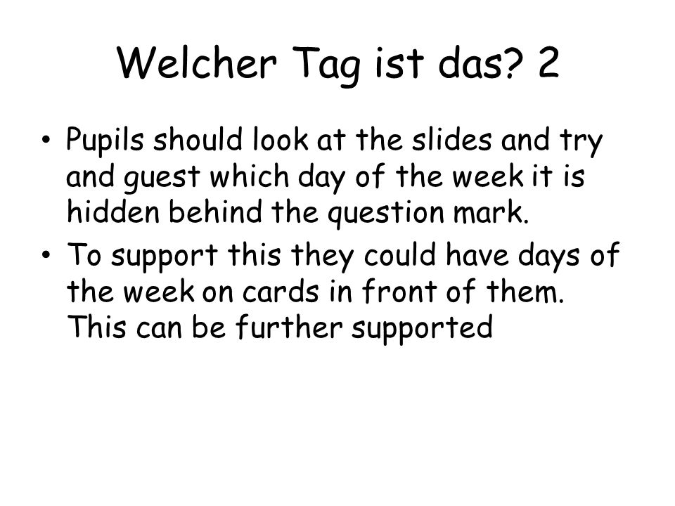 Welcher Tag ist das? 2 Pupils should look at the slides and try and guest which day of the week it is hidden behind the question mark. To support this